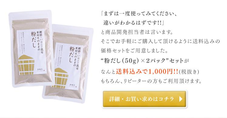 """「まずは一度使ってみてください、違いがわかるはずです!!」と商品開発担当者は言います。そこでお手軽にご購入して頂けるように送料込みの価格セットをご用意しました。""""粉だし(50g)×2パック""""セットがなんと送料込みで1,000円!!(税抜き)もちろん、リピーターの方もご利用頂けます。"""