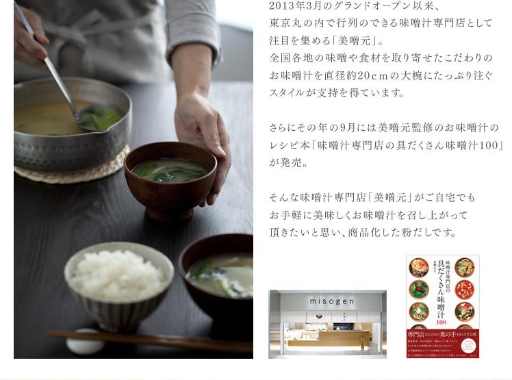 2013年3月のグランドオープン以来、東京丸の内で行列のできる味噌汁専門店として注目を集める「美噌元」。全国各地の味噌や食材を取り寄せたこだわりのお味噌汁を直径約20cmの大椀にたっぷり注ぐスタイルが支持を得ています。さらにその年の9月には美噌元監修のお味噌汁のレシピ本「味噌汁専門店の具だくさん味噌汁100」が発売。そんな味噌汁専門店「美噌元」がご自宅でもお手軽に美味しくお味噌汁を召し上がって頂きたいと思い、商品化した粉だしです。