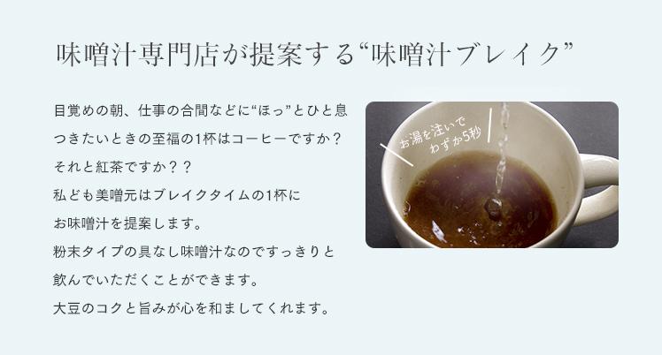 """味噌汁専門店が提案する""""味噌汁ブレイク"""" 目覚めの朝、仕事の合間などに""""ほっ""""とひと息 つきたいときの至福の1杯はコーヒーですか? それと紅茶ですか?? 私ども美噌元はブレイクタイムの1杯に お味噌汁を提案します。 粉末タイプの具なし味噌汁なのですっきりと 飲んでいただくことができます。 大豆のコクと旨みが心を和ましてくれます。"""