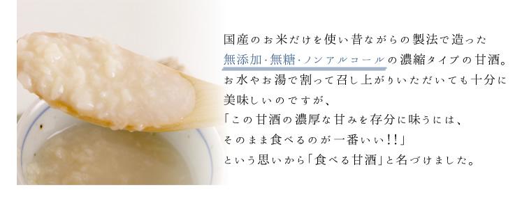 国産のお米だけを使い昔ながらの製法で造った無添加・無糖・ノンアルコールの濃縮タイプの甘酒。お水やお湯で割って召し上がりいただいても十分に美味しいのですが、「この甘酒の濃厚な甘みを存分に味うには、そのまま食べるのが一番いい!!」という思いから「食べる甘酒」と名づけました。