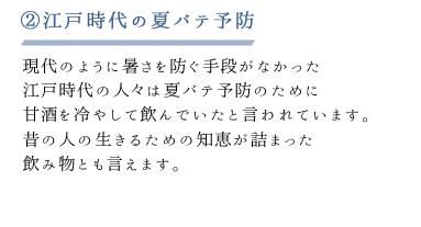 ②江戸時代の夏バテ予防 現代のように暑さを防ぐ手段がなかった 江戸時代の人々は夏バテ予防のために甘酒を冷やして飲んでいたと言われています。昔の人の生きるための知恵が詰まった飲み物とも言えます。