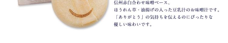 信州赤白合わせ味噌ベース、ほうれん草・油揚げの入った豆乳汁のお味噌汁です。「ありがとう」の気持ちを伝えるのにぴったりな優しい味わいです。