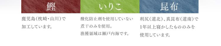[鰹]鹿児島(枕崎・山川)で加工しています。[いりこ]酸化防止剤を使用していない煮干のみを使用。漁獲領域は瀬戸内海です。[昆布]利尻(道北)、真昆布(道南)で1年以上寝かしたもののみを使用しています。