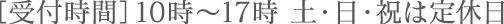 [受付時間]10:00〜17:00 土・日・祝は定休日